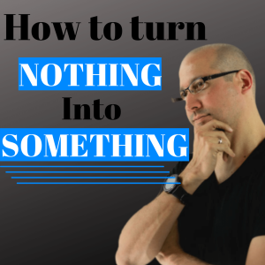 Episode 302 How to turn Nothing into Something