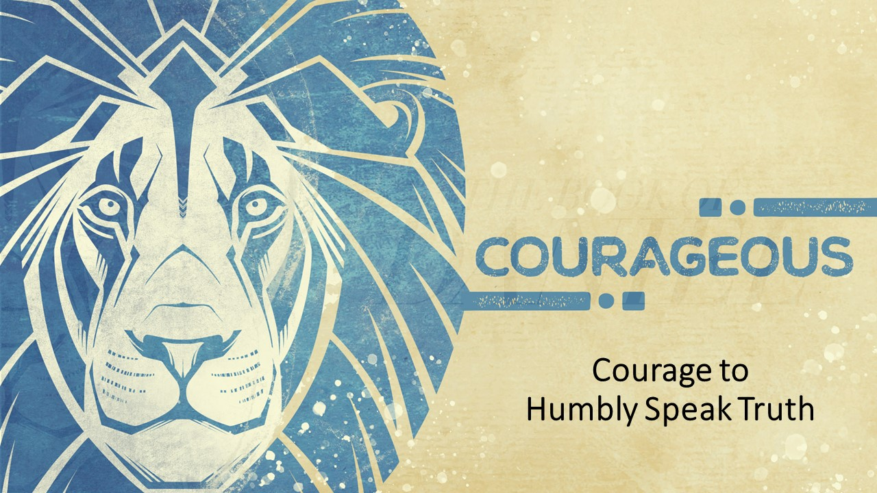 Courageous:Courage to Humbly Speak Truth - Daniel 4:1-37 (Dave Becker, 02/24/2019)