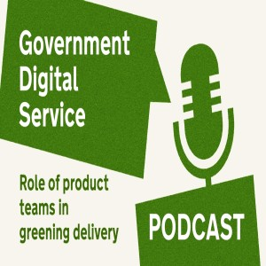 Government Digital Service Podcast #29: Role of Product Teams in Greener Delivery