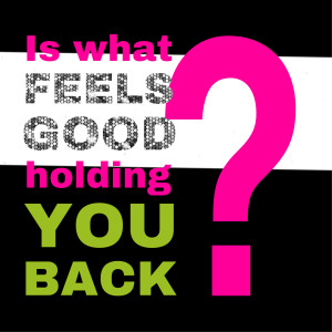 044 | Is What Feels Good Holding You Back?
