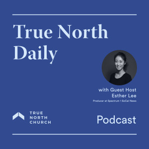 True North Daily (Episode 45): Watching the News as the Church with Esther Lee