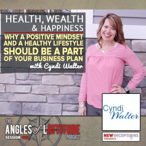 Cyndi Walter - Health, Wealth, and Happiness - Why a Positive Mindset and Healthy Lifestyle Should be a Part of Your Business Plan (AoL 163)