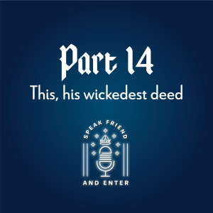 Speak Friend and Enter Part 14: This, his wickedest deed