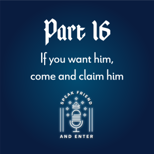 Speak Friend and Enter Part 16: If you want him, come and claim him