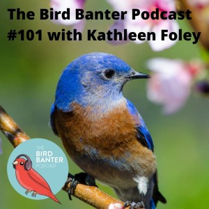 The Bird Banter Podcast #101 with Kathleen Foley
