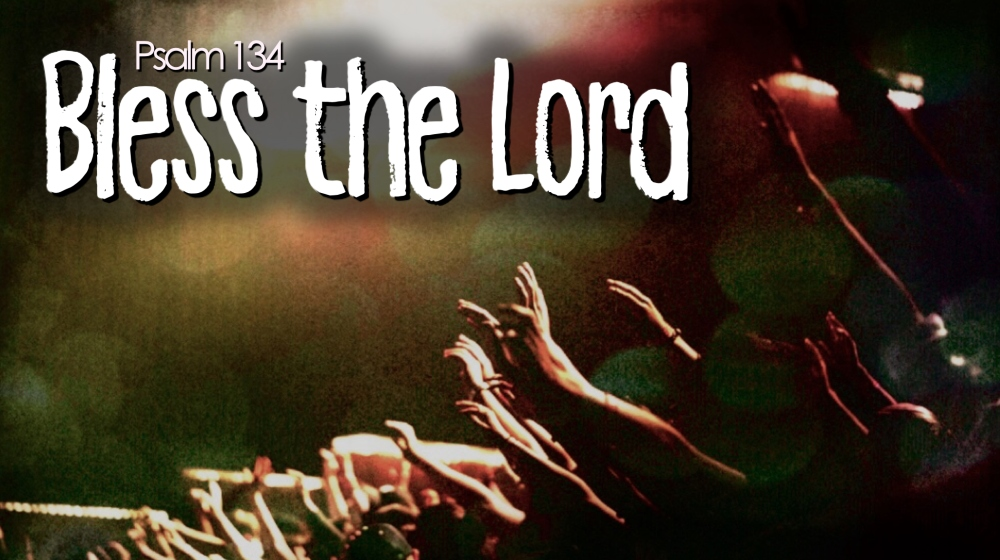 Bless the Lord - Psalm 134