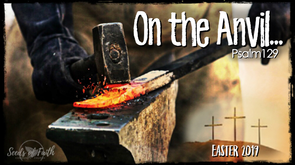 Easter2019-On The Anvil…Psalm 129