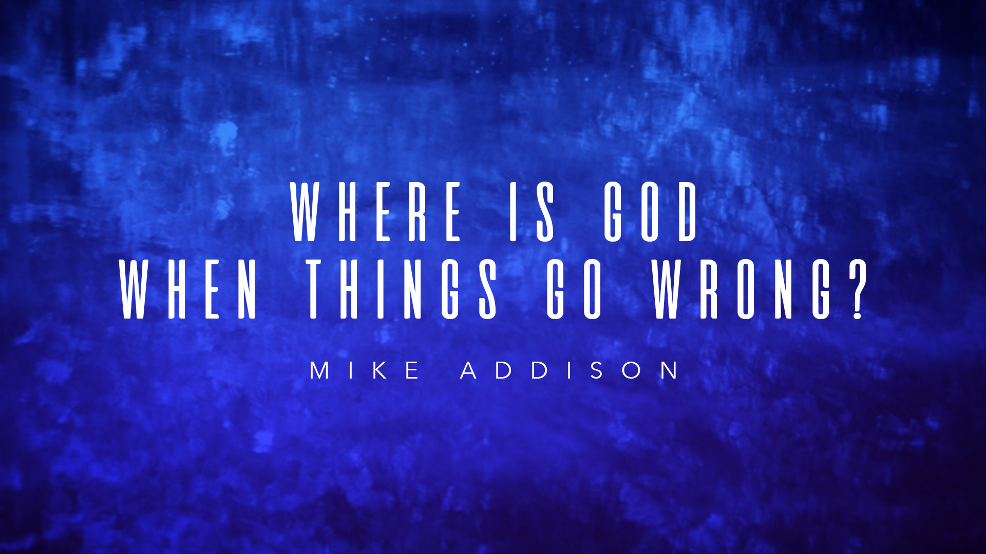 SRC 2-24-19 Mike Addison Where Is God When Things Go Wrong