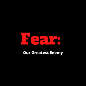 Fear: Our Greatest Enemy