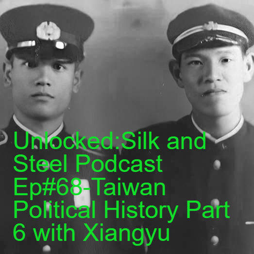 Unlocked:Silk and Steel Podcast Ep#68-Taiwan Political History Part 6 with Xiangyu