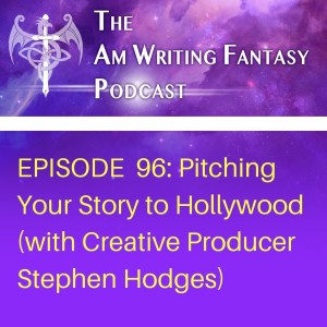 The AmWritingFantasy Podcast: Episode 96 – Pitching Your Story to Hollywood (with Creative Producer Stephen Hodges)