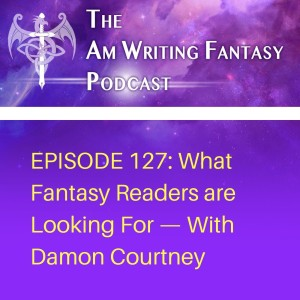 The AmWritingFantasy Podcast: Episode 127 – What Fantasy Readers are Looking For—with Damon Courtney