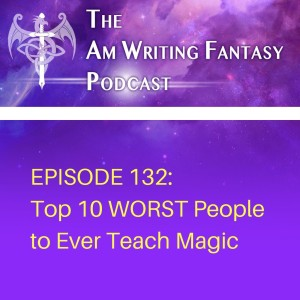 The AmWritingFantasy Podcast: Episode 132 – Top 10 WORST People to Ever Teach Magic