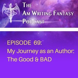 The AmWritingFantasy Podcast: Episode 69 – My Journey as an Author: The Good & Bad