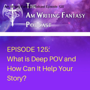The AmWritingFantasy Podcast: Episode 125 – What is Deep POV and How Can it Help Your Story?