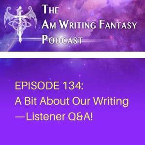 The AmWritingFantasy Podcast: Episode 134 – A Bit About Our Writing—Listener Q&A!