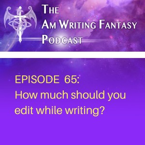 The AmWritingFantasy Podcast: Episode 65 – How much should you edit while writing?