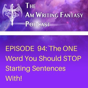 The AmWritingFantasy Podcast: Episode 94 – The ONE Word You Should STOP Starting Sentences With!