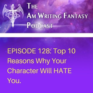 The AmWritingFantasy Podcast: Episode 128 – Top 10 Reasons Why Your Character Will HATE You