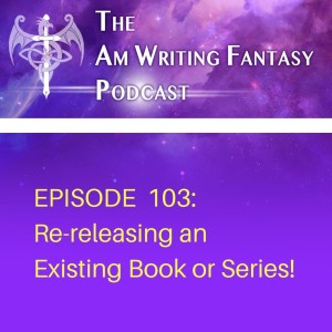 The AmWritingFantasy Podcast: Episode 103 – Re-releasing an Existing Book or Series!