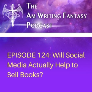 The AmWritingFantasy Podcast: Episode 124 – Will Social Media Actually Help to Sell Books?