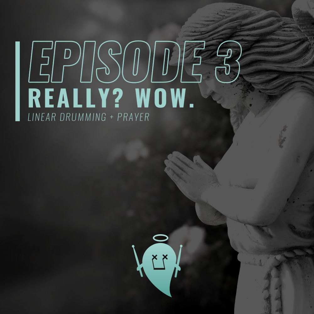 Episode 3: Really? Wow. (Linear Drumming + Prayer)