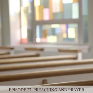 Episode 27: Prayer and Preaching