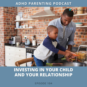 Ep #104: Investing in your child and your relationship