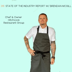 316 | State of the Industry Report w/ Brendan McGill, Chef & Owner - Hitchcock Restaurant Group