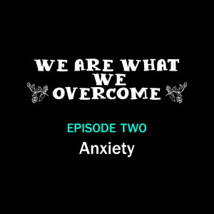 Anxiety – We Are What We Overcome Episode 002