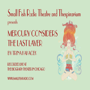 MERCURY CONSIDERS THE LAST LAYER by Small Fish Radio Theatre and Thespinarium