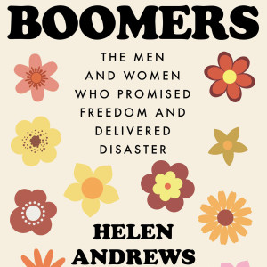 Boomers: The Men and Women Who Promised Freedom and Delivered Disaster (Helen Andrews)