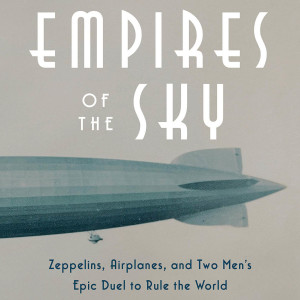 Empires of the Sky: Zeppelins, Airplanes, and Two Men's Epic Duel to Rule the World (Alexander Rose)