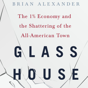 Glass House: The 1% Economy and the Shattering of the All-American Town (Brian Alexander)