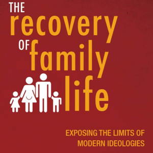 The Recovery of Family Life: Exposing the Limits of Modern Ideologies (Scott Yenor)