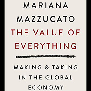 The Value of Everything: Making and Taking in the Global Economy (Mariana Mazzucato)