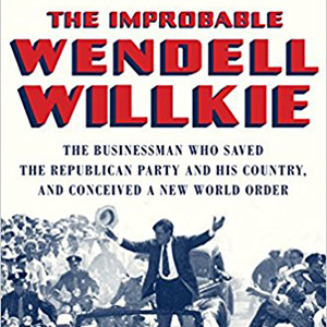 The Improbable Wendell Willkie: The Businessman Who Saved the Republican Party and His Country, and Conceived a New World Order (David Levering Lewis)