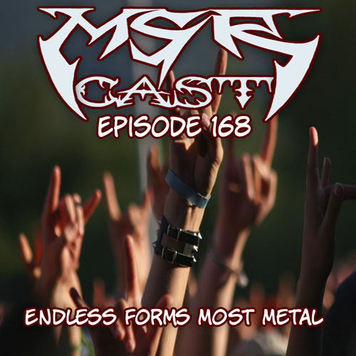 MSRcast 168: Endless Forms Most Metal
