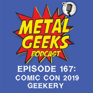Metal Geeks 167: Comic Con 2019 Geekery