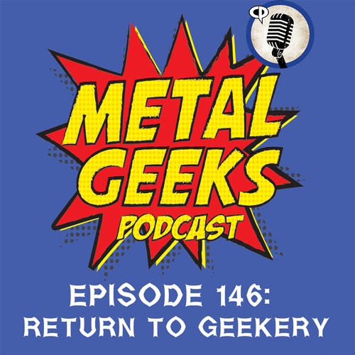 Metal Geeks 146: Return To Geekery