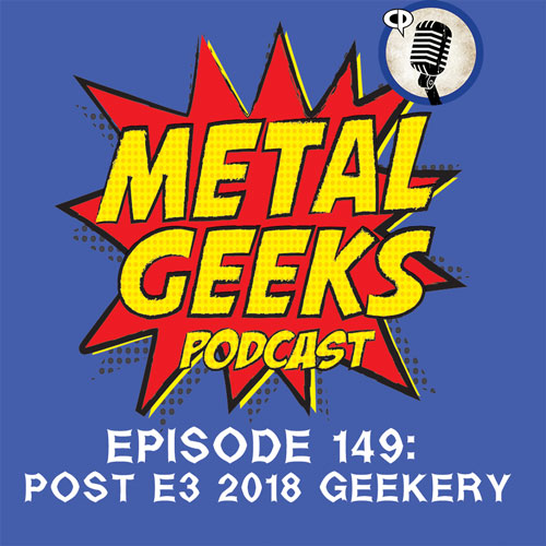 Metal Geeks 149: Post E3 2018 Geekery