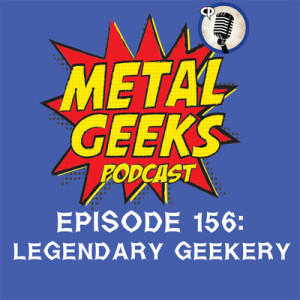 Metal Geeks 156: Legendary Geekery