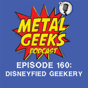 Metal Geeks 160: Disneyfied Geekery