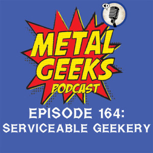 Metal Geeks 164: Serviceable Geekery