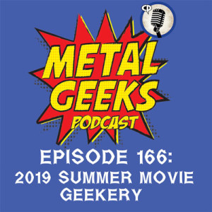 Metal Geeks 166: 2019 Summer Movie Geekery