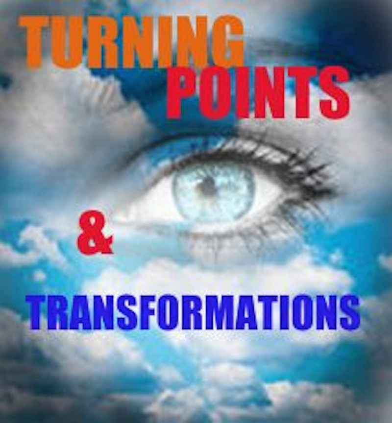 TURNING POINTS AND TRANSFORMATIONS - THE REALITY OF WHO, WHAT, AND WHERE YOU ARE