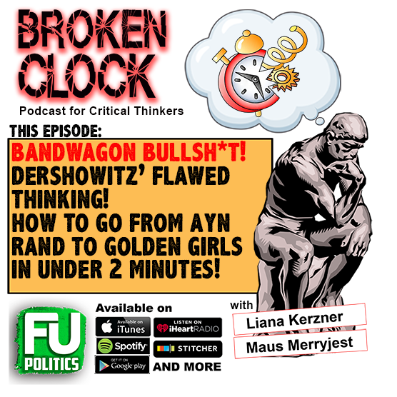 BROKEN CLOCK - FOR CRITICAL THINKERS: BANDWAGON FALLACIES, DERSHOWITZ NONSENSE & AYN RAND/GOLDEN GIRLS