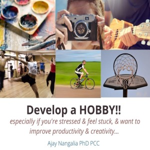 Develop a HOBBY!!  Especially if you're stressed, stuck, no time...  Ajay Nangalia PhD PCC