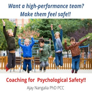 Create Psychological Safety to build YOUR High Performance Team!!   Ajay Nangalia PhD PCC