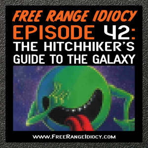 Episode 42: The Hitchhiker's Guide To The Galaxy (Free Range Idiocy Book Club)